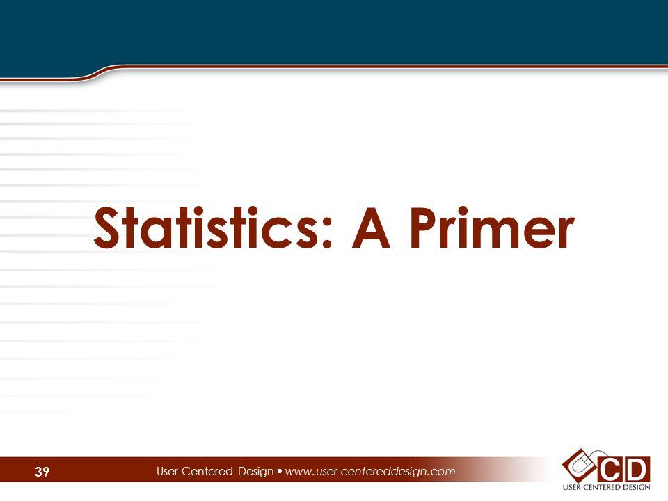 Statistics: A Primer User-Centered Design  www.user-centereddesign.com 39