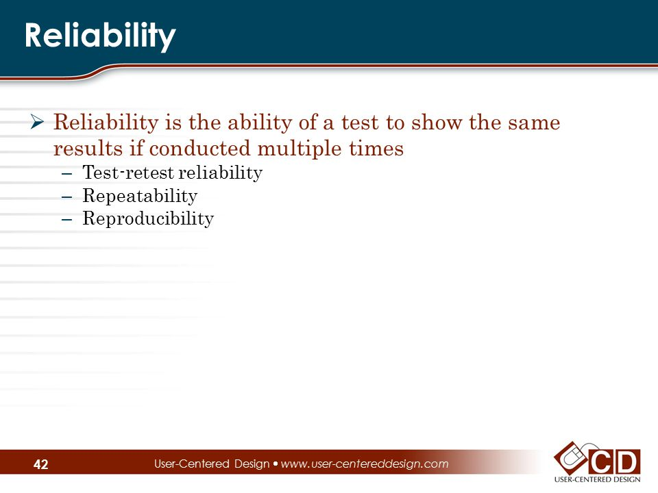 Reliability  Reliability is the ability of a test to show the same results if conducted multiple times – Test-retest reliability – Repeatability – Re