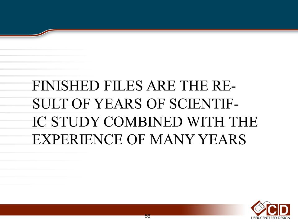 FINISHED FILES ARE THE RE- SULT OF YEARS OF SCIENTIF- IC STUDY COMBINED WITH THE EXPERIENCE OF MANY YEARS 56