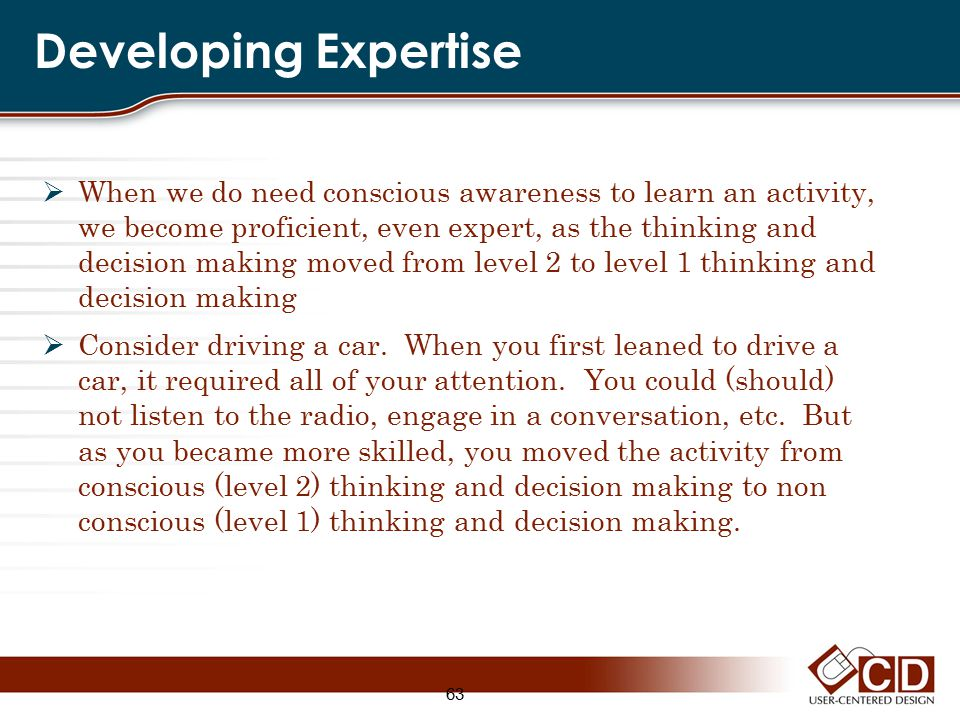Developing Expertise  When we do need conscious awareness to learn an activity, we become proficient, even expert, as the thinking and decision makin
