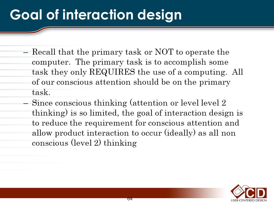 Goal of interaction design – Recall that the primary task or NOT to operate the computer. The primary task is to accomplish some task they only REQUIR