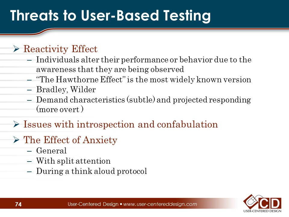 Threats to User-Based Testing  Reactivity Effect – Individuals alter their performance or behavior due to the awareness that they are being observed