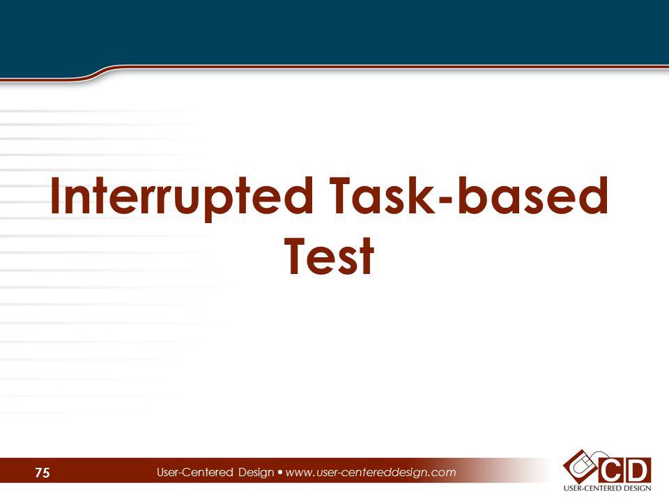 Interrupted Task-based Test User-Centered Design  www.user-centereddesign.com 75