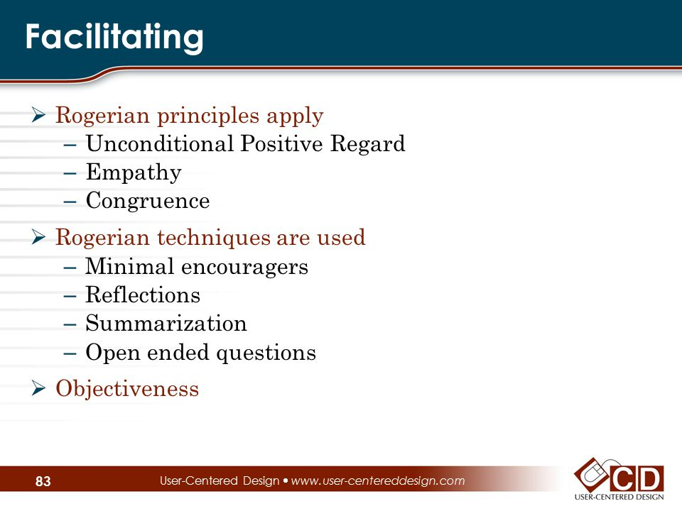 Facilitating  Rogerian principles apply – Unconditional Positive Regard – Empathy – Congruence  Rogerian techniques are used – Minimal encouragers –