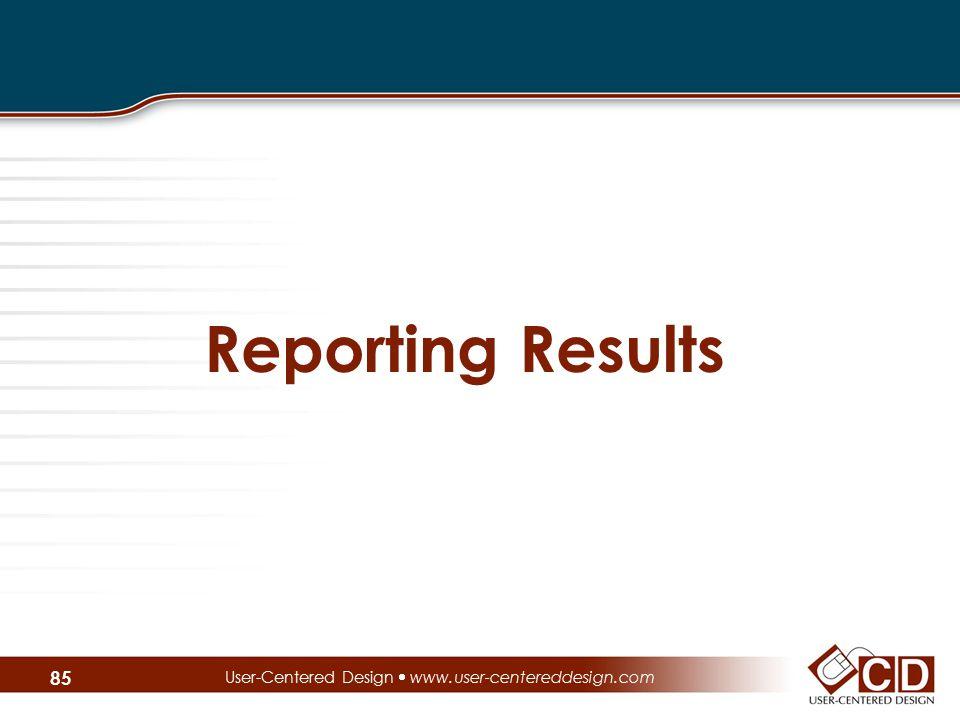 Reporting Results User-Centered Design  www.user-centereddesign.com 85