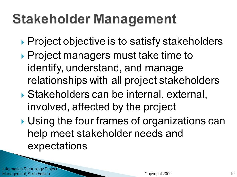 Copyright 2009  Project objective is to satisfy stakeholders  Project managers must take time to identify, understand, and manage relationships with