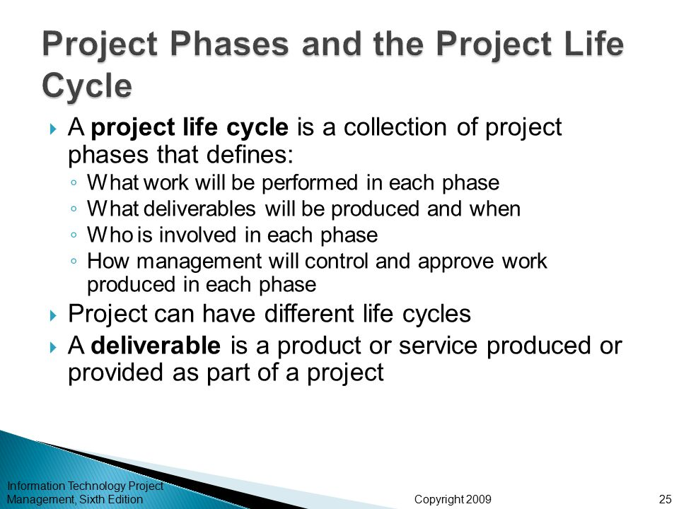 Copyright 2009  A project life cycle is a collection of project phases that defines: ◦ What work will be performed in each phase ◦ What deliverables