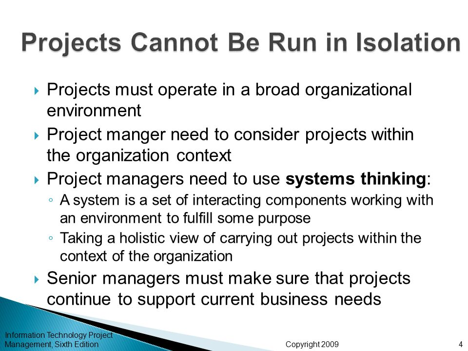 Copyright 2009  Projects must operate in a broad organizational environment  Project manger need to consider projects within the organization contex