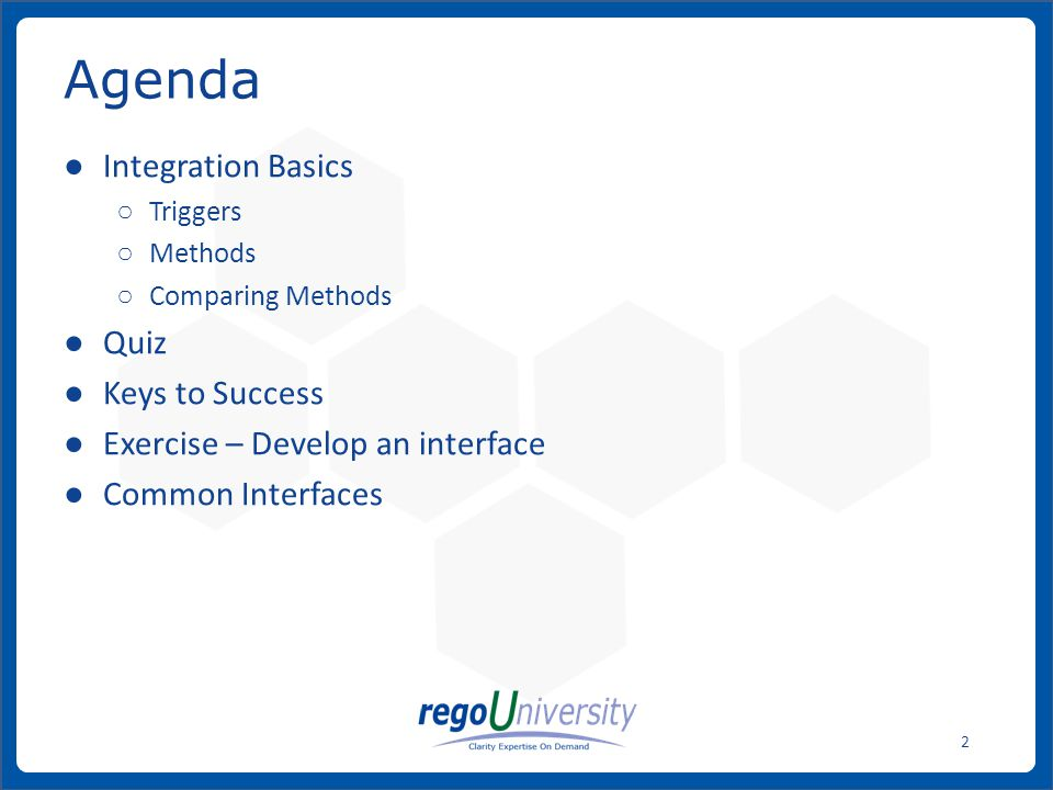 ● Integration Basics ○ Triggers ○ Methods ○ Comparing Methods ● Quiz ● Keys to Success ● Exercise – Develop an interface ● Common Interfaces Agenda