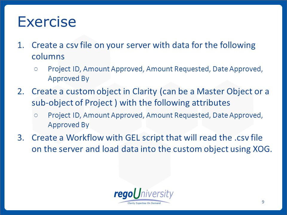 Create a csv file on your server with data for the following columns ○ Project ID, Amount Approved, Amount Requested, Date Approved, Approved By 2.Create a custom object in Clarity (can be a Master Object or a sub-object of Project ) with the following attributes ○ Project ID, Amount Approved, Amount Requested, Date Approved, Approved By 3.Create a Workflow with GEL script that will read the.csv file on the server and load data into the custom object using XOG.