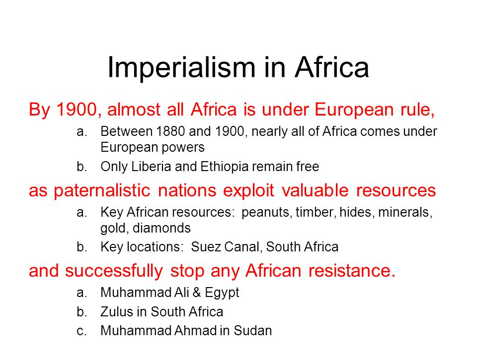 Imperialism in Africa By 1900, almost all Africa is under European rule, a.Between 1880 and 1900, nearly all of Africa comes under European powers b.Only Liberia and Ethiopia remain free as paternalistic nations exploit valuable resources a.Key African resources: peanuts, timber, hides, minerals, gold, diamonds b.Key locations: Suez Canal, South Africa and successfully stop any African resistance.