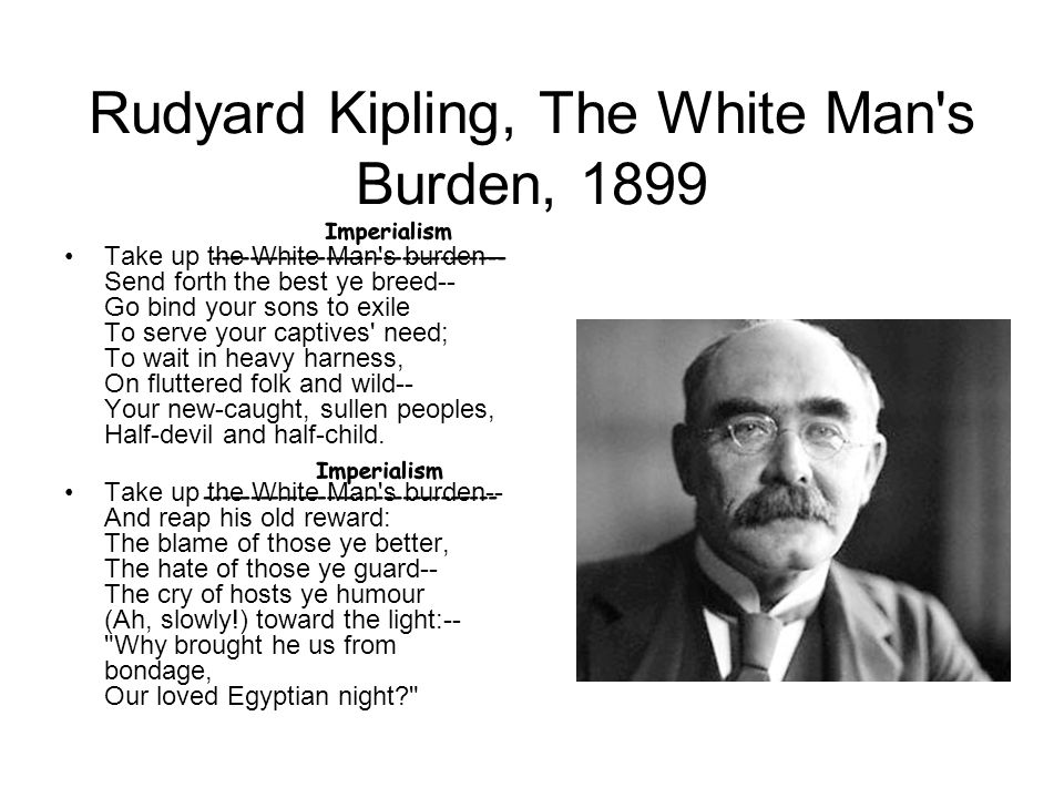 Rudyard Kipling, The White Man s Burden, 1899 Take up the White Man s burden-- Send forth the best ye breed-- Go bind your sons to exile To serve your captives need; To wait in heavy harness, On fluttered folk and wild-- Your new-caught, sullen peoples, Half-devil and half-child.