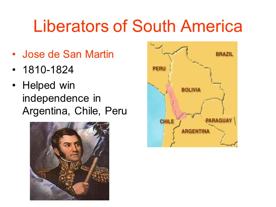 Liberators of South America Jose de San Martin 1810-1824 Helped win independence in Argentina, Chile, Peru