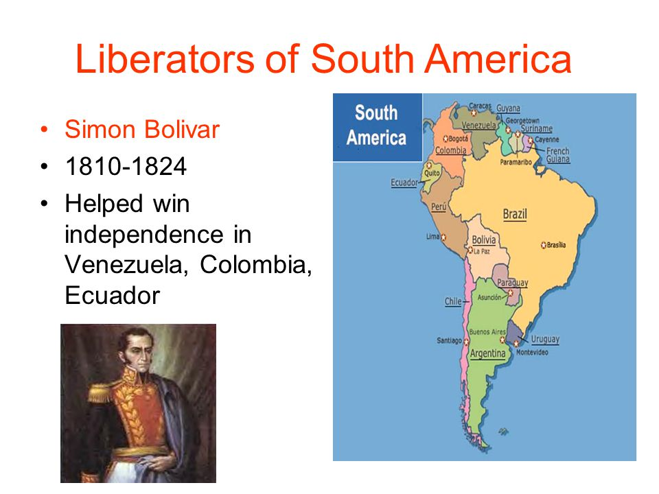 Simon Bolivar 1810-1824 Helped win independence in Venezuela, Colombia, Ecuador Liberators of South America