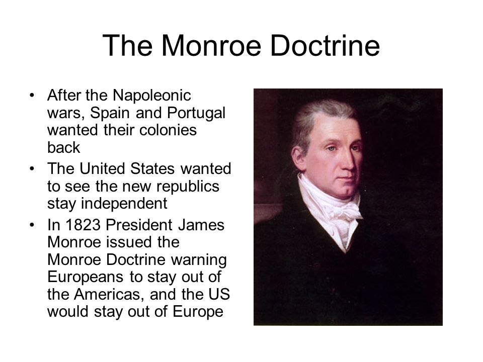 The Monroe Doctrine After the Napoleonic wars, Spain and Portugal wanted their colonies back The United States wanted to see the new republics stay independent In 1823 President James Monroe issued the Monroe Doctrine warning Europeans to stay out of the Americas, and the US would stay out of Europe