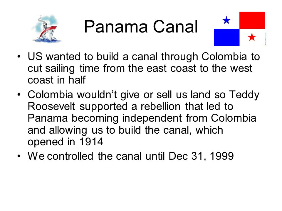 Panama Canal US wanted to build a canal through Colombia to cut sailing time from the east coast to the west coast in half Colombia wouldn't give or sell us land so Teddy Roosevelt supported a rebellion that led to Panama becoming independent from Colombia and allowing us to build the canal, which opened in 1914 We controlled the canal until Dec 31, 1999