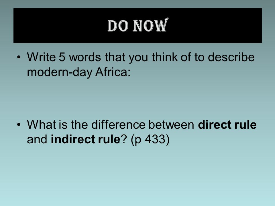 Write 5 words that you think of to describe modern-day Africa: What is the difference between direct rule and indirect rule.