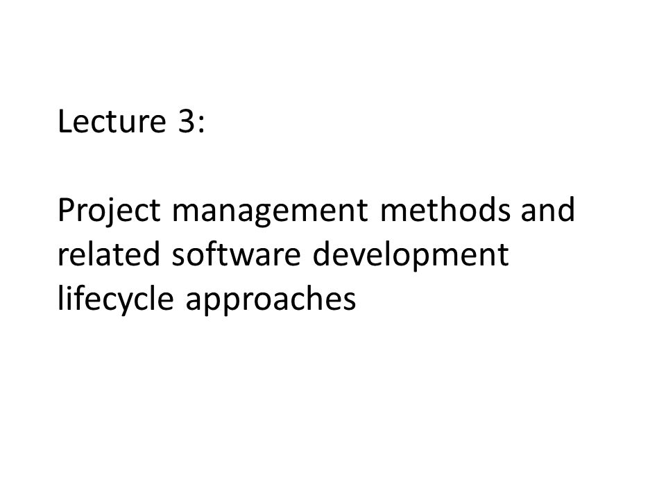 Lecture 3: Project management methods and related software development lifecycle approaches