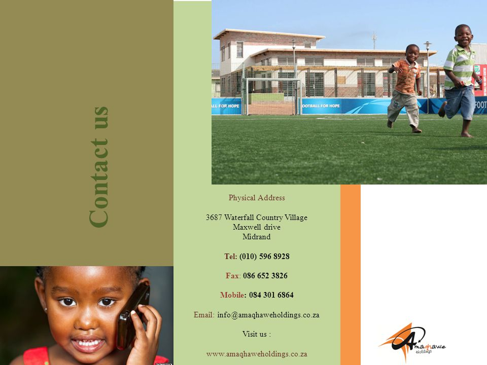 COMPANY PROFILE Contact us Physical Address 3687 Waterfall Country Village Maxwell drive Midrand Tel: (010) 596 8928 Fax: 086 652 3826 Mobile: 084 301 6864 Email: info@amaqhaweholdings.co.za Visit us : www.amaqhaweholdings.co.za