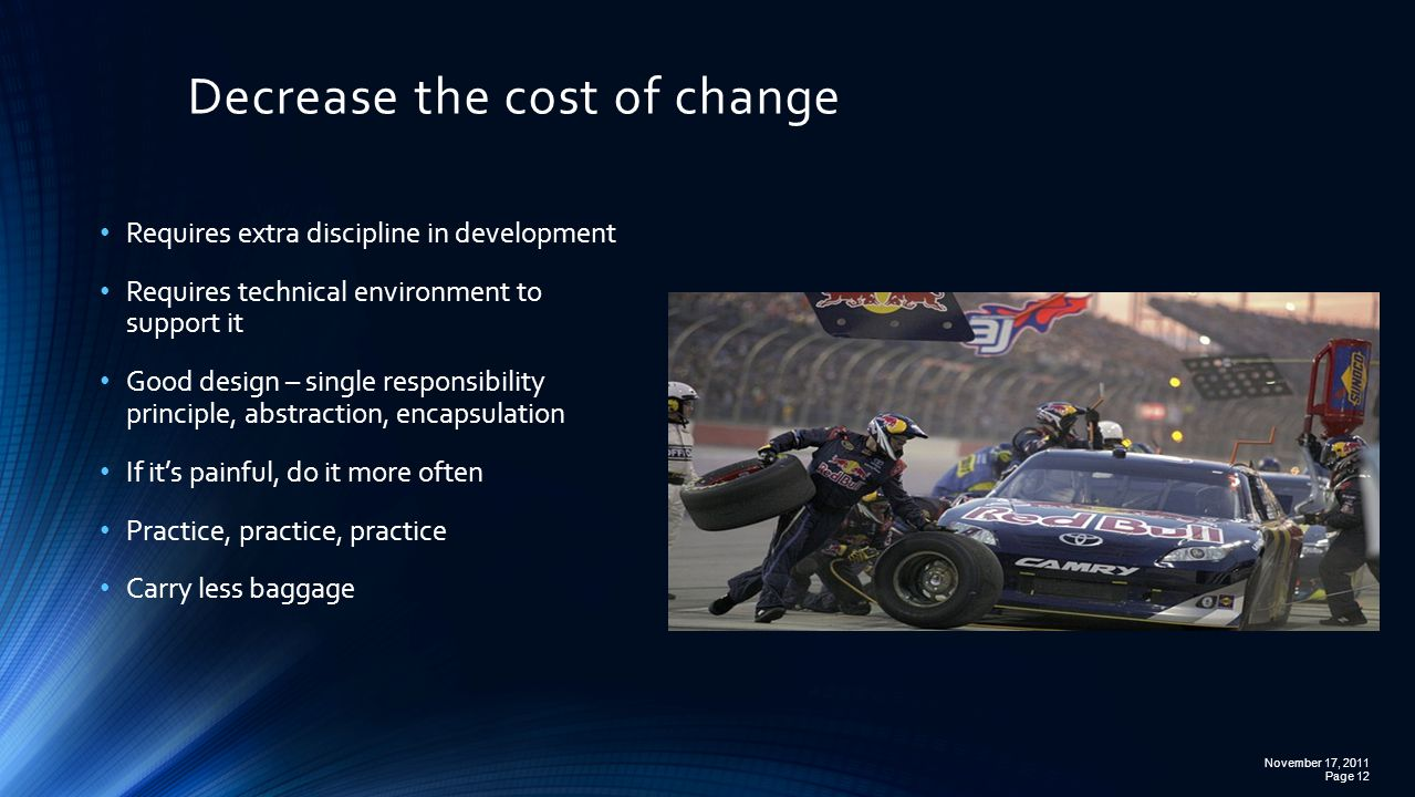 Decrease the cost of change November 17, 2011 Page 12 Requires extra discipline in development Requires technical environment to support it Good design – single responsibility principle, abstraction, encapsulation If it's painful, do it more often Practice, practice, practice Carry less baggage