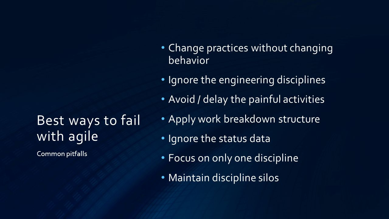 Best ways to fail with agile Change practices without changing behavior Ignore the engineering disciplines Avoid / delay the painful activities Apply work breakdown structure Ignore the status data Focus on only one discipline Maintain discipline silos Common pitfalls