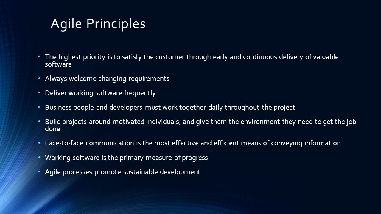 Agile Principles The highest priority is to satisfy the customer through early and continuous delivery of valuable software Always welcome changing requirements Deliver working software frequently Business people and developers must work together daily throughout the project Build projects around motivated individuals, and give them the environment they need to get the job done Face-to-face communication is the most effective and efficient means of conveying information Working software is the primary measure of progress Agile processes promote sustainable development