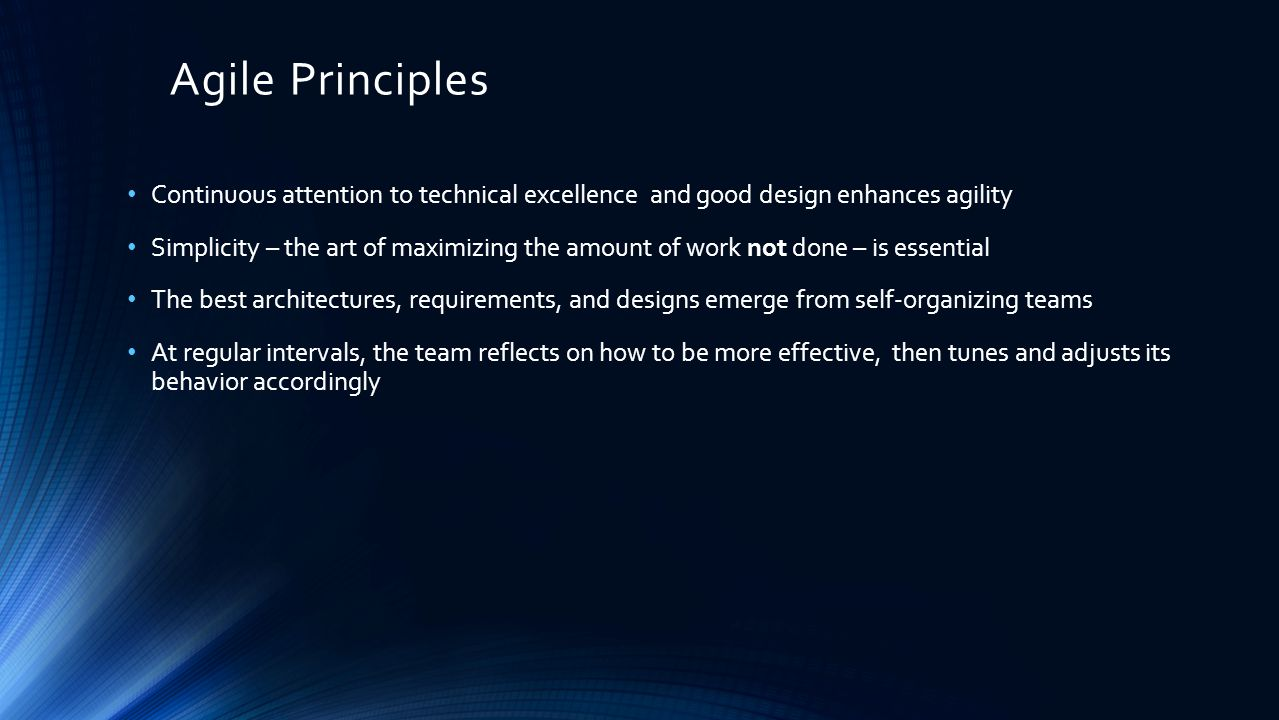 Agile Principles Continuous attention to technical excellence and good design enhances agility Simplicity – the art of maximizing the amount of work not done – is essential The best architectures, requirements, and designs emerge from self-organizing teams At regular intervals, the team reflects on how to be more effective, then tunes and adjusts its behavior accordingly