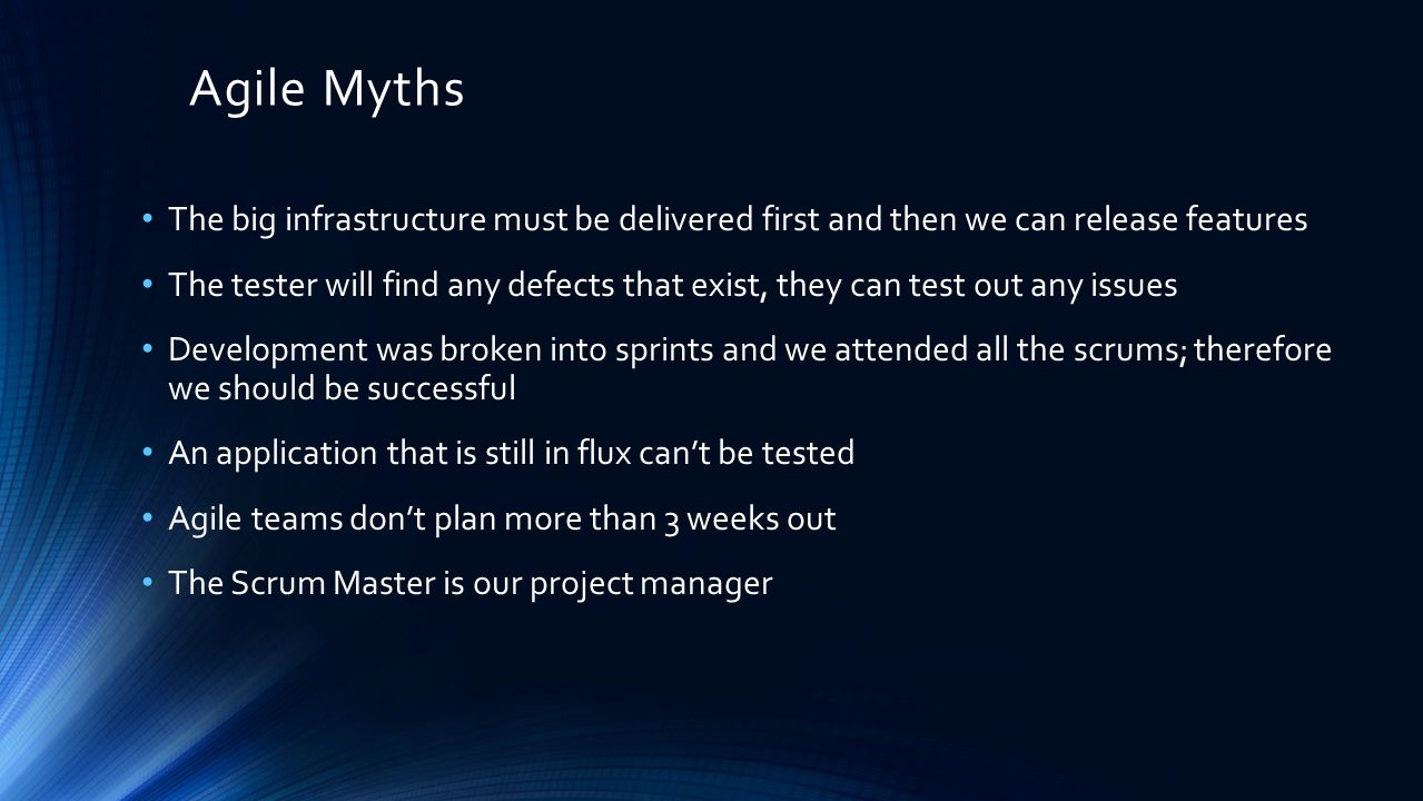 Agile Myths The big infrastructure must be delivered first and then we can release features The tester will find any defects that exist, they can test out any issues Development was broken into sprints and we attended all the scrums; therefore we should be successful An application that is still in flux can't be tested Agile teams don't plan more than 3 weeks out The Scrum Master is our project manager