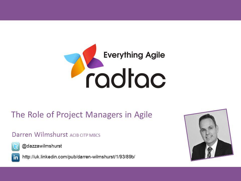 The Role of Project Managers in Agile Darren Wilmshurst ACIB CITP MBCS @dazzawilmshurst http://uk.linkedin.com/pub/darren-wilmshurst/1/93/89b/