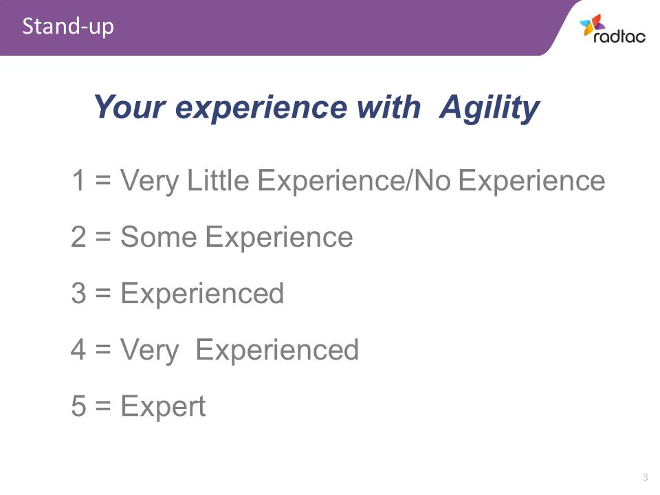 3 Stand-up Your experience with Agility 1 = Very Little Experience/No Experience 2 = Some Experience 3 = Experienced 4 = Very Experienced 5 = Expert