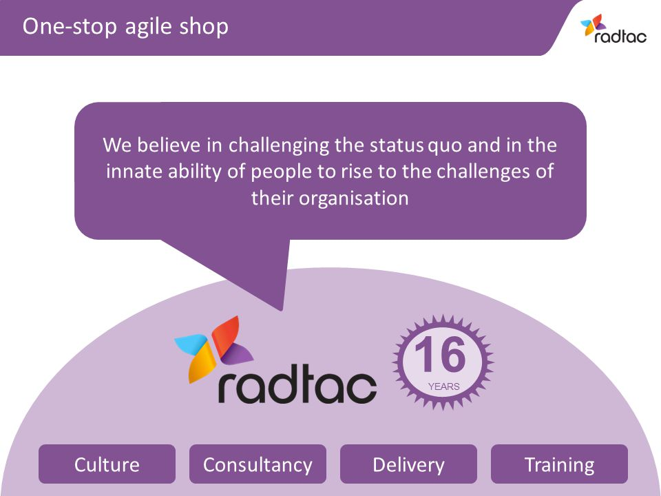 4 We believe in challenging the status quo and in the innate ability of people to rise to the challenges of their organisation One-stop agile shop 16 YEARS CultureConsultancyDeliveryTraining