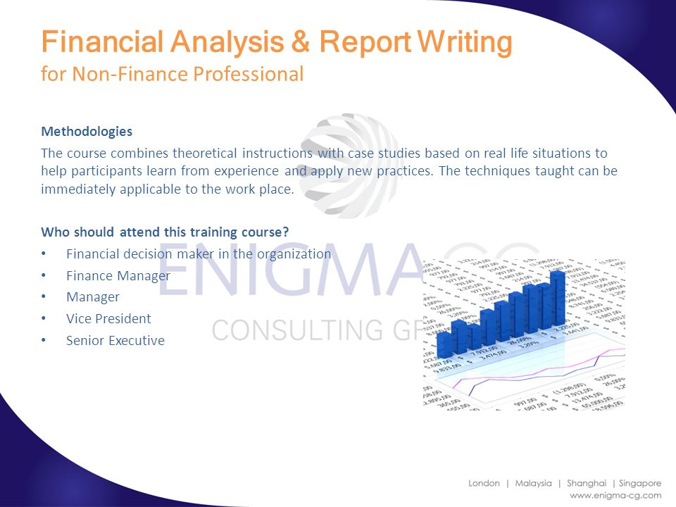 Financial Analysis & Report Writing for Non-Finance Professional Methodologies The course combines theoretical instructions with case studies based on real life situations to help participants learn from experience and apply new practices.