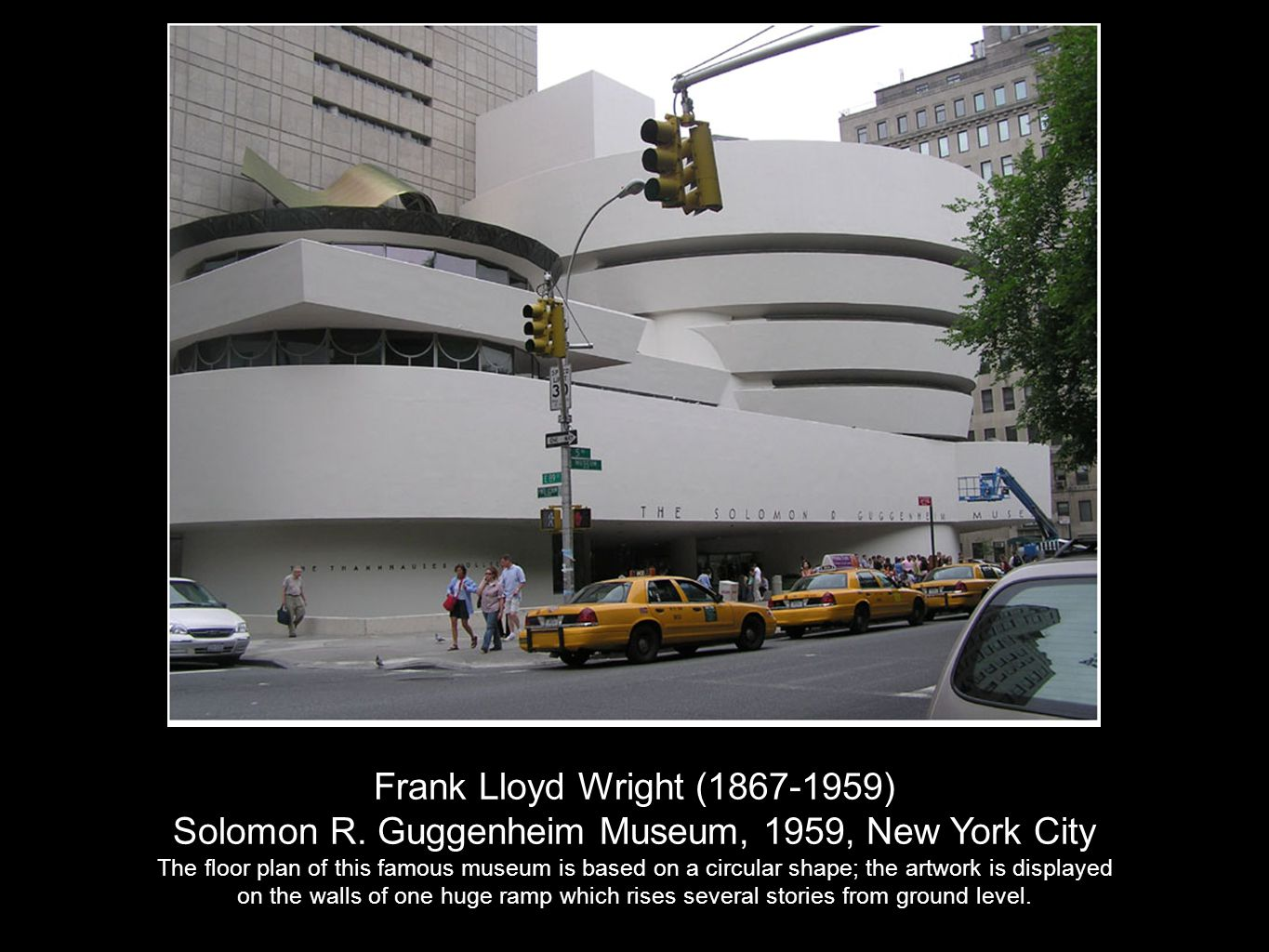 Frank Lloyd Wright (1867-1959) Solomon R. Guggenheim Museum, 1959, New York City The floor plan of this famous museum is based on a circular shape; th