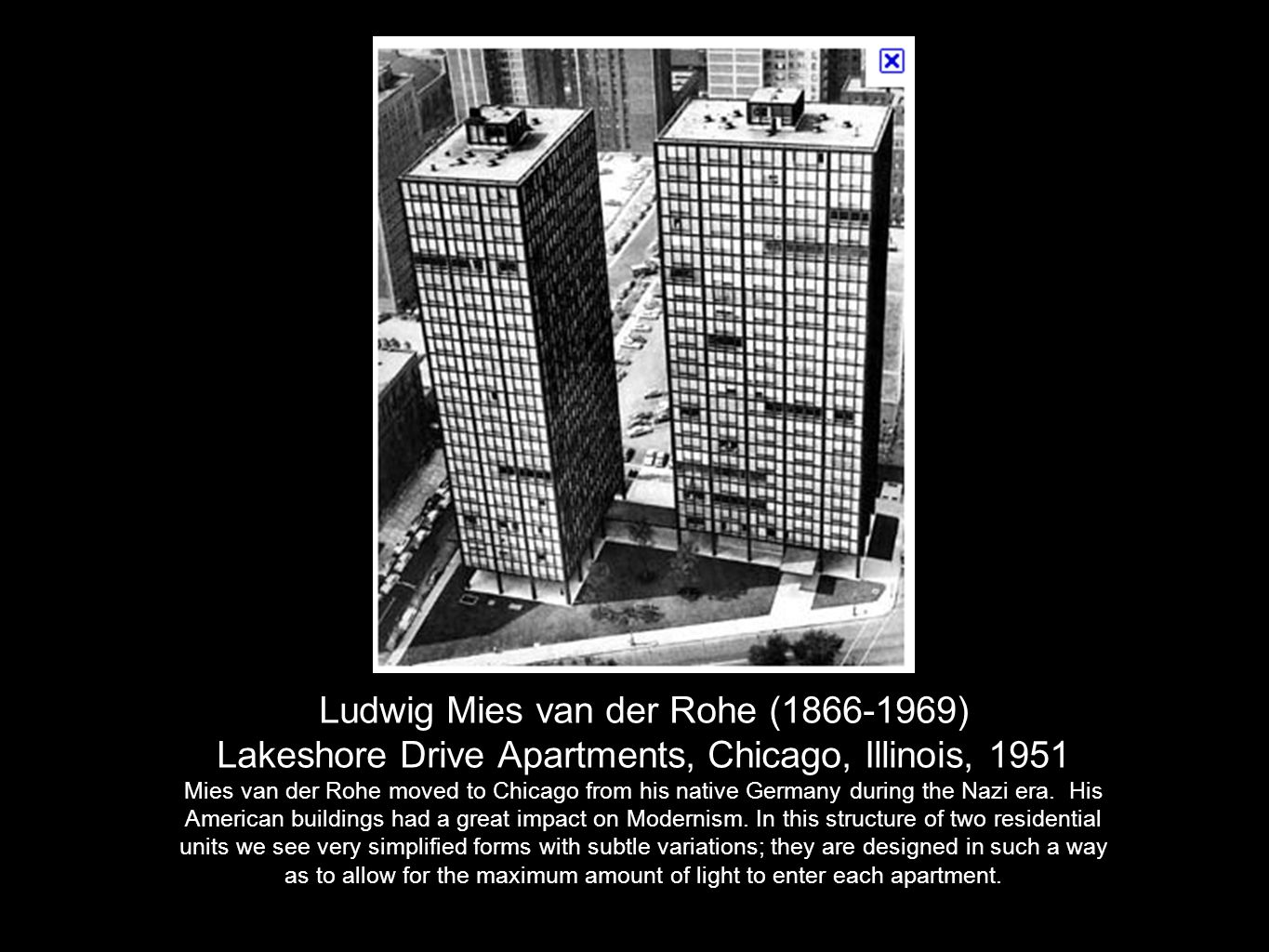Ludwig Mies van der Rohe (1866-1969) Lakeshore Drive Apartments, Chicago, Illinois, 1951 The base of the buildings rests on stilt-like structures which lend a welcoming openess to these otherwise massive structures.