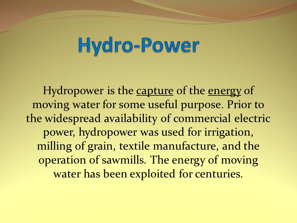 Hydropower is the capture of the energy of moving water for some useful purpose.