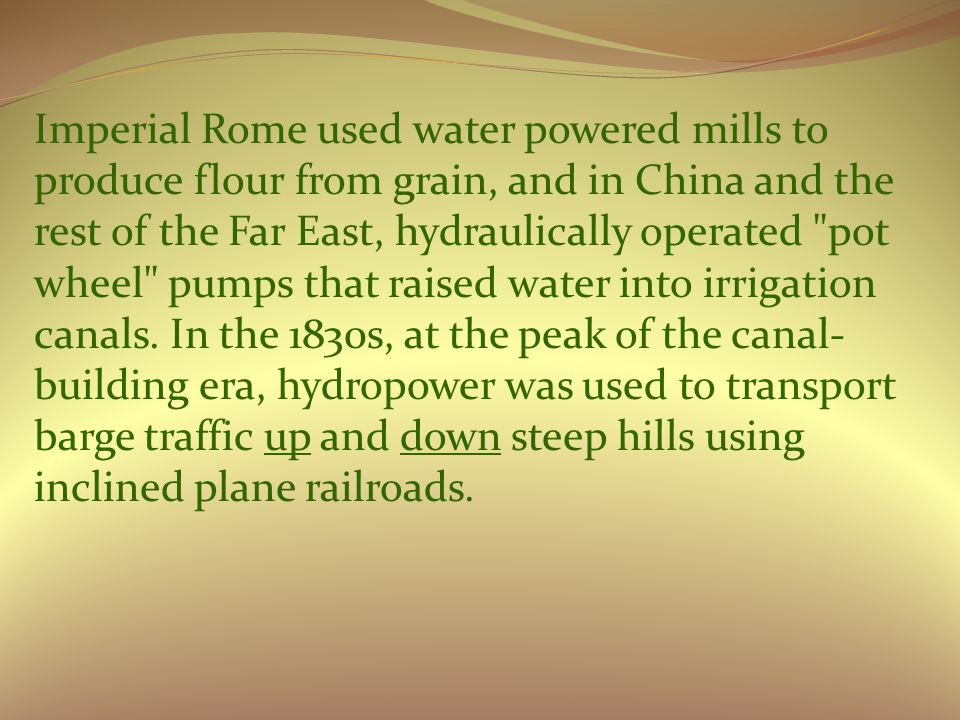 Imperial Rome used water powered mills to produce flour from grain, and in China and the rest of the Far East, hydraulically operated pot wheel pumps that raised water into irrigation canals.
