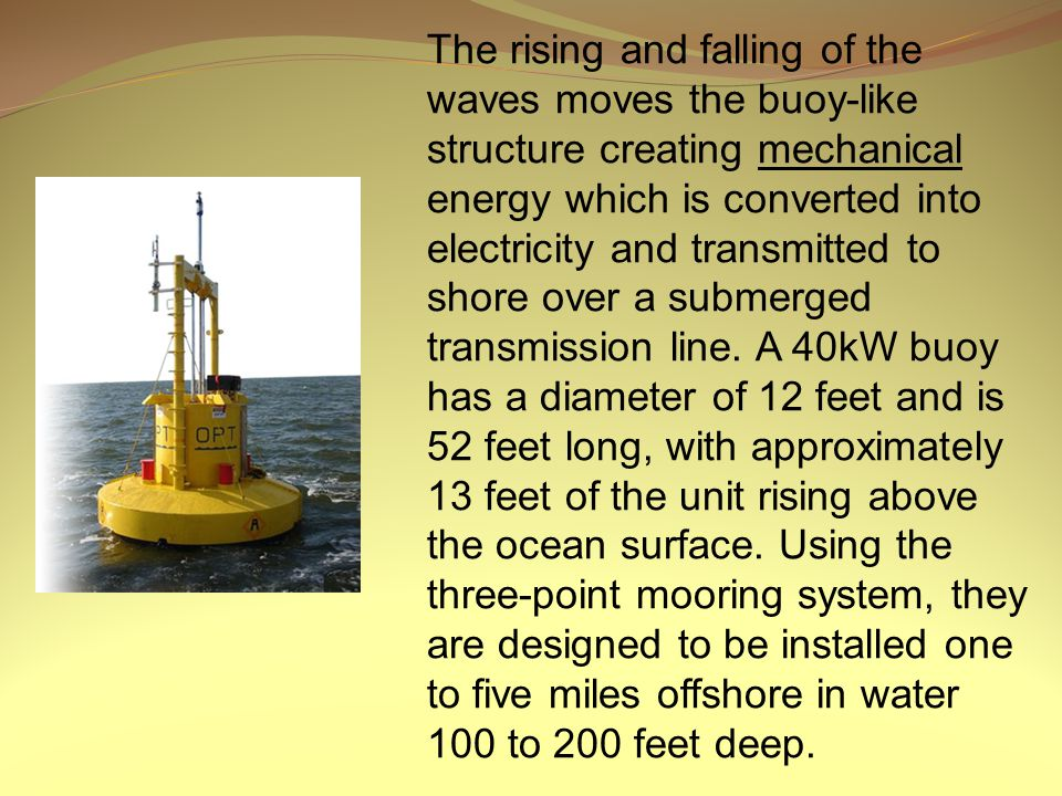 The rising and falling of the waves moves the buoy-like structure creating mechanical energy which is converted into electricity and transmitted to sh
