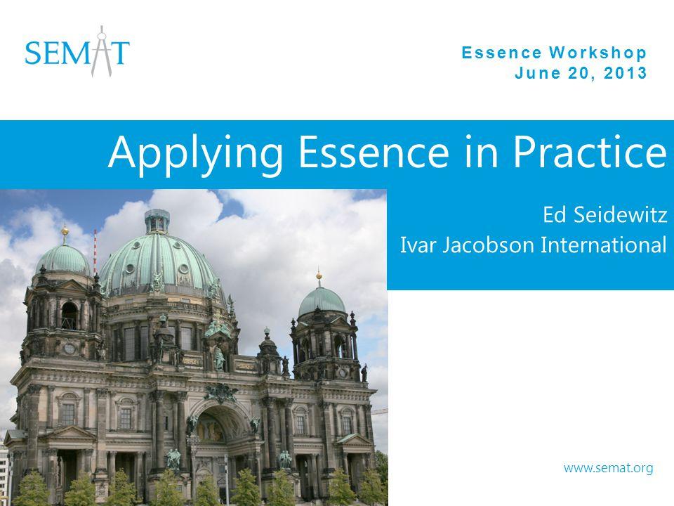 Essence Workshop June 20, 2013 www.semat.org Applying Essence in Practice Ed Seidewitz Ivar Jacobson International