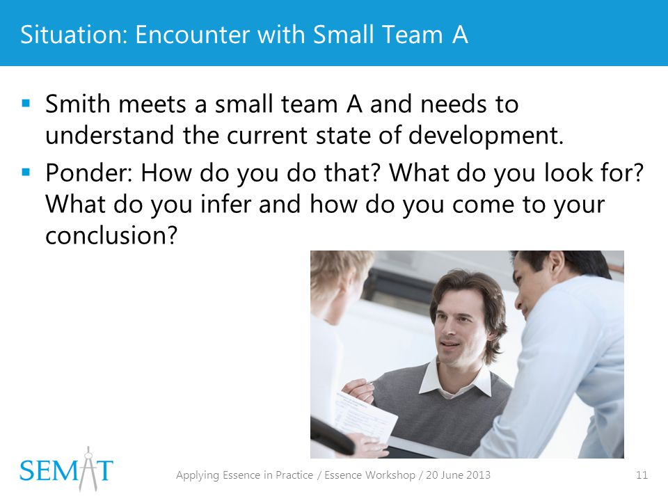 Situation: Encounter with Small Team A  Smith meets a small team A and needs to understand the current state of development.