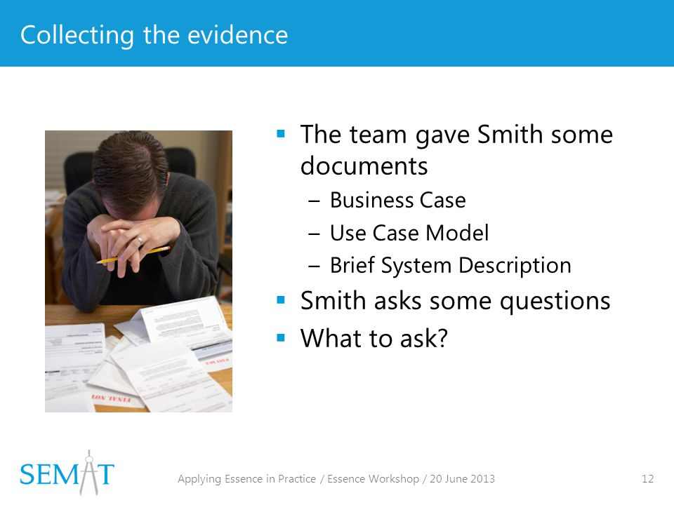 Collecting the evidence  The team gave Smith some documents –Business Case –Use Case Model –Brief System Description  Smith asks some questions  What to ask.