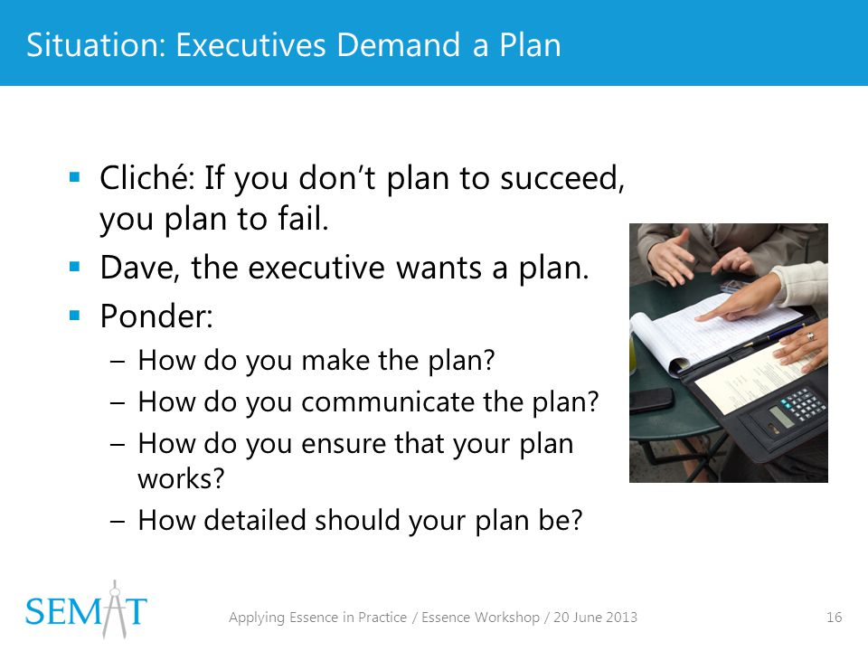 Situation: Executives Demand a Plan  Cliché: If you don't plan to succeed, you plan to fail.