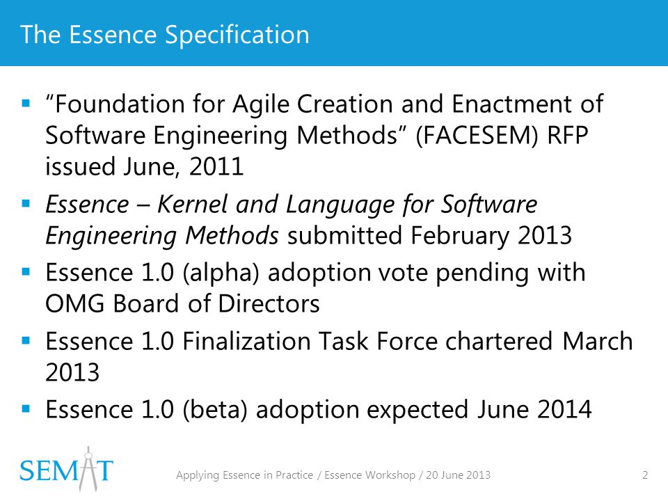 The Essence Specification  Foundation for Agile Creation and Enactment of Software Engineering Methods (FACESEM) RFP issued June, 2011  Essence – Kernel and Language for Software Engineering Methods submitted February 2013  Essence 1.0 (alpha) adoption vote pending with OMG Board of Directors  Essence 1.0 Finalization Task Force chartered March 2013  Essence 1.0 (beta) adoption expected June 2014 Applying Essence in Practice / Essence Workshop / 20 June 2013 2