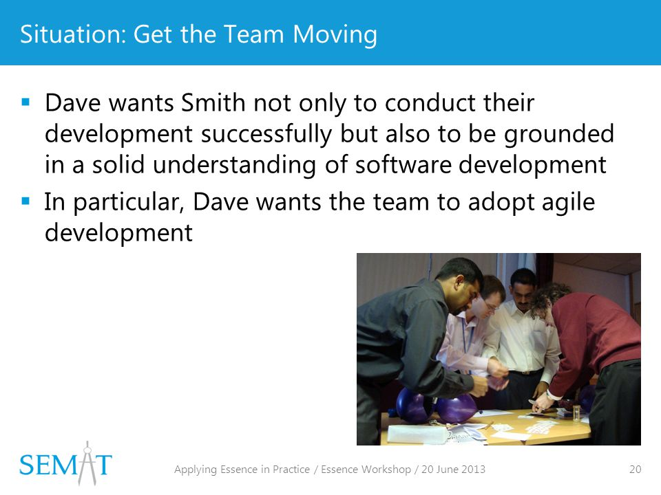 Situation: Get the Team Moving  Dave wants Smith not only to conduct their development successfully but also to be grounded in a solid understanding of software development  In particular, Dave wants the team to adopt agile development Applying Essence in Practice / Essence Workshop / 20 June 2013 20