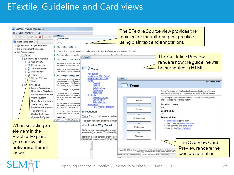 ETextile, Guideline and Card views When selecting an element in the Practice Explorer you can switch between different views The ETextile Source view provides the main editor for authoring the practice using plain text and annotations The Guideline Preview renders how the guideline will be presented in HTML The Overview Card Preview renders the card presentation Applying Essence in Practice / Essence Workshop / 20 June 2013 28