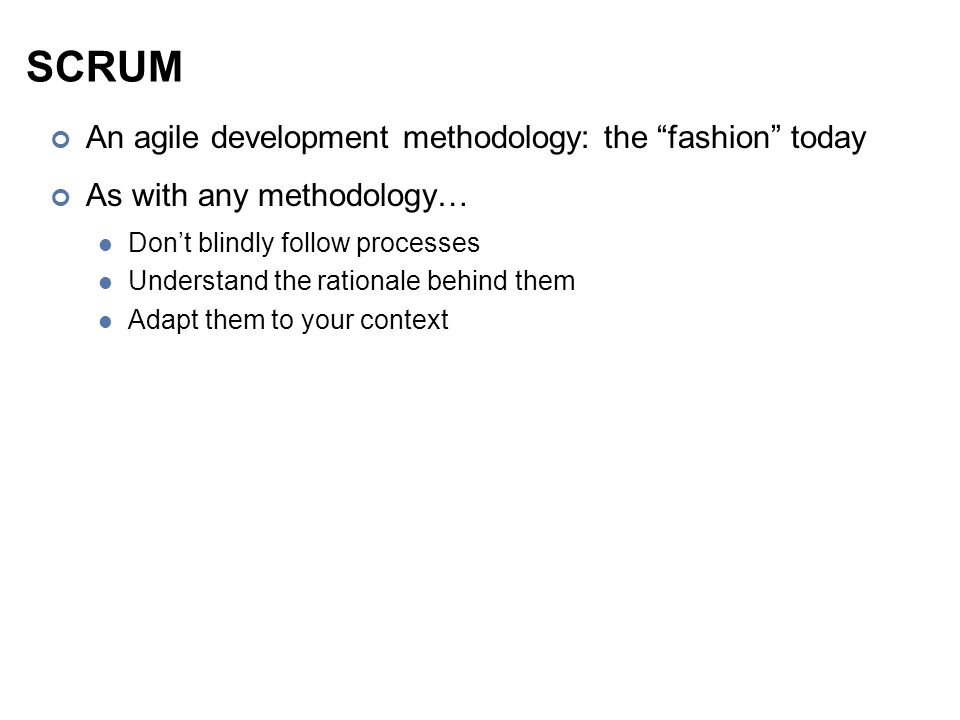 SCRUM An agile development methodology: the fashion today As with any methodology… Don't blindly follow processes Understand the rationale behind them Adapt them to your context
