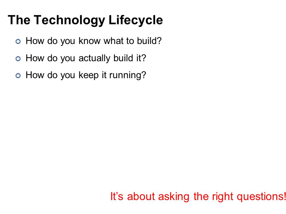 The Technology Lifecycle How do you know what to build? How do you actually build it? How do you keep it running? It's about asking the right question