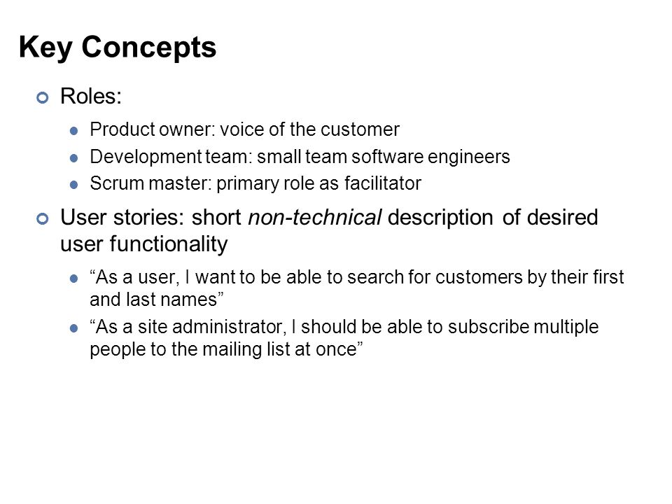 Key Concepts Roles: Product owner: voice of the customer Development team: small team software engineers Scrum master: primary role as facilitator User stories: short non-technical description of desired user functionality As a user, I want to be able to search for customers by their first and last names As a site administrator, I should be able to subscribe multiple people to the mailing list at once