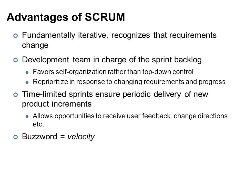 Advantages of SCRUM Fundamentally iterative, recognizes that requirements change Development team in charge of the sprint backlog Favors self-organization rather than top-down control Reprioritize in response to changing requirements and progress Time-limited sprints ensure periodic delivery of new product increments Allows opportunities to receive user feedback, change directions, etc.