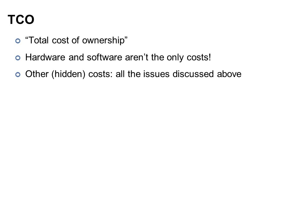 """TCO """"Total cost of ownership"""" Hardware and software aren't the only costs! Other (hidden) costs: all the issues discussed above"""