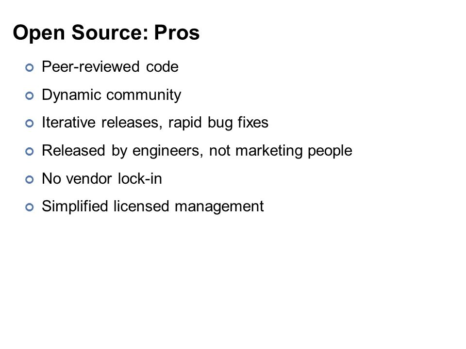 Open Source: Pros Peer-reviewed code Dynamic community Iterative releases, rapid bug fixes Released by engineers, not marketing people No vendor lock-